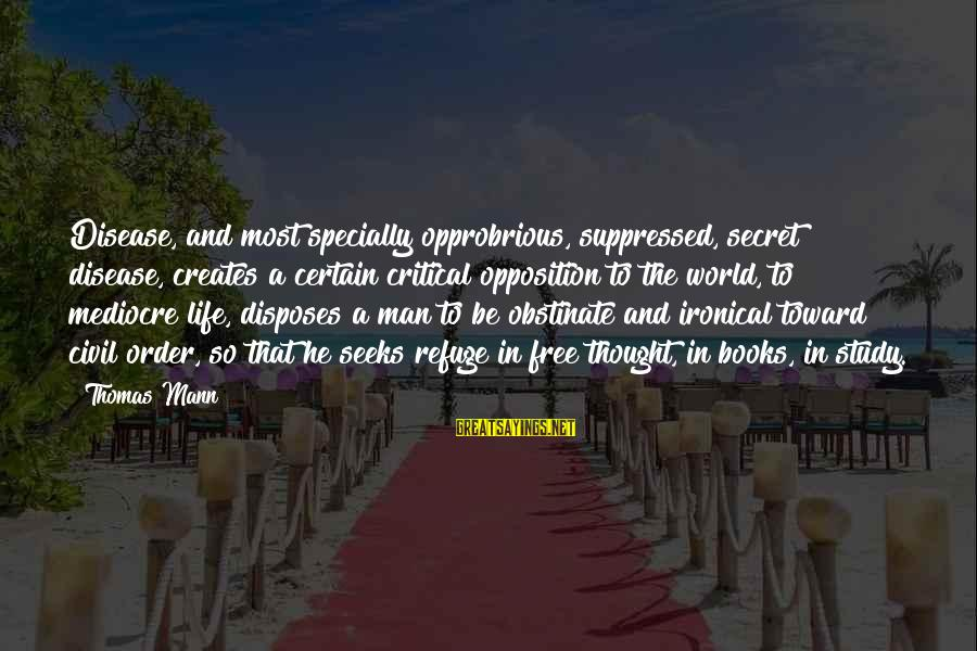 Princessly Sayings By Thomas Mann: Disease, and most specially opprobrious, suppressed, secret disease, creates a certain critical opposition to the