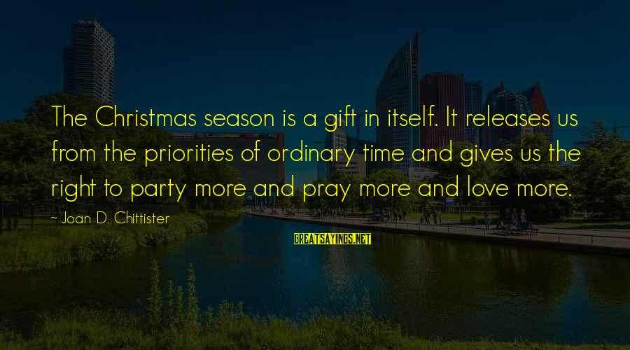 Priorities In Love Sayings By Joan D. Chittister: The Christmas season is a gift in itself. It releases us from the priorities of