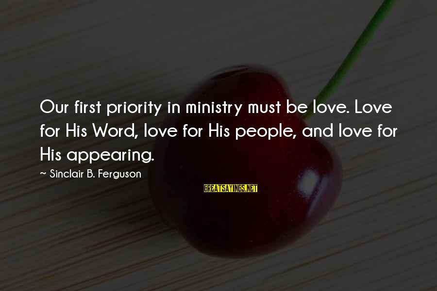 Priorities In Love Sayings By Sinclair B. Ferguson: Our first priority in ministry must be love. Love for His Word, love for His