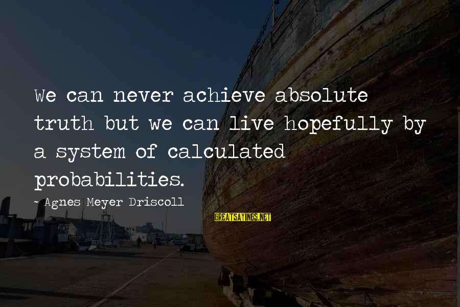Probabilities Sayings By Agnes Meyer Driscoll: We can never achieve absolute truth but we can live hopefully by a system of