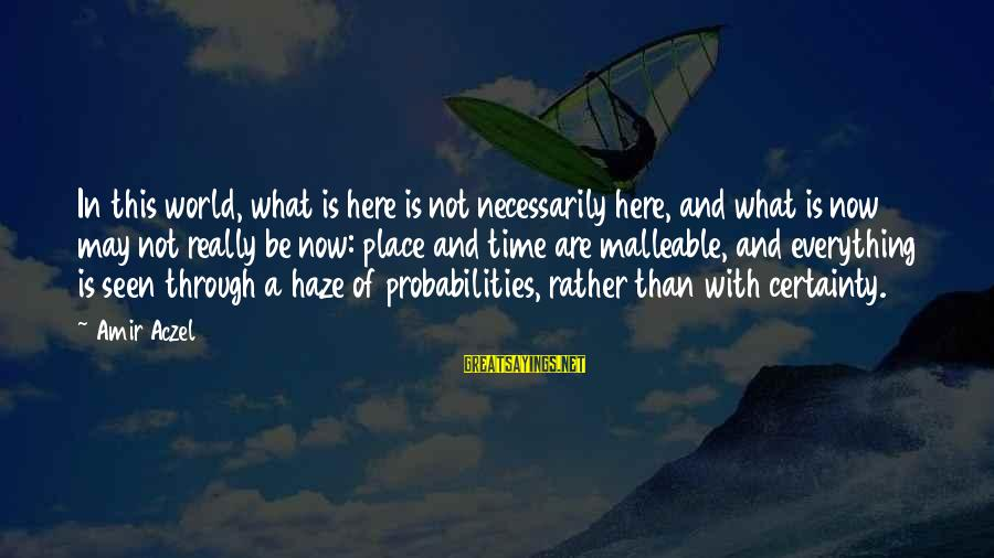 Probabilities Sayings By Amir Aczel: In this world, what is here is not necessarily here, and what is now may