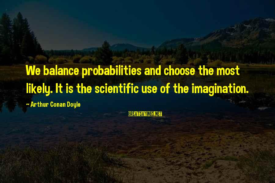 Probabilities Sayings By Arthur Conan Doyle: We balance probabilities and choose the most likely. It is the scientific use of the