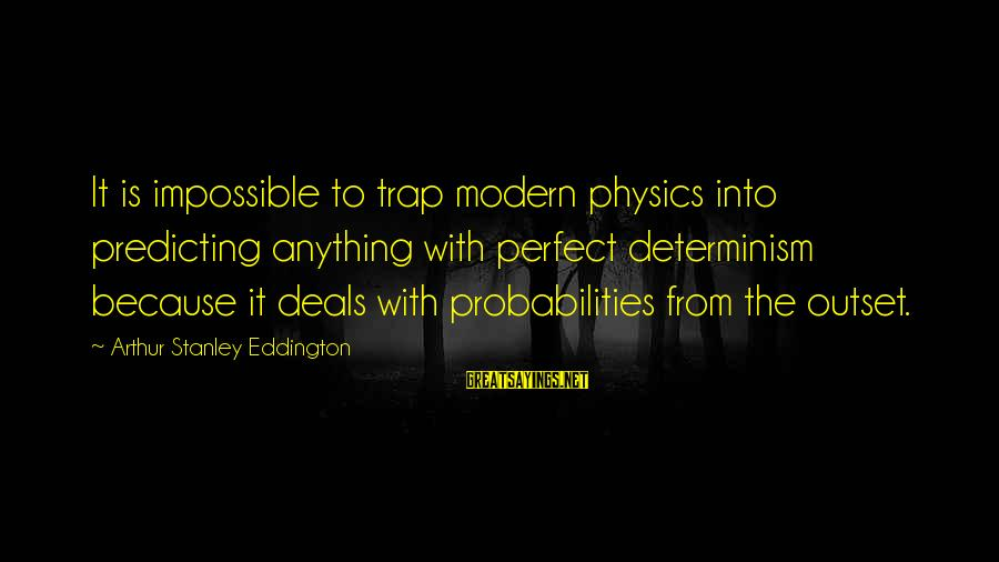 Probabilities Sayings By Arthur Stanley Eddington: It is impossible to trap modern physics into predicting anything with perfect determinism because it