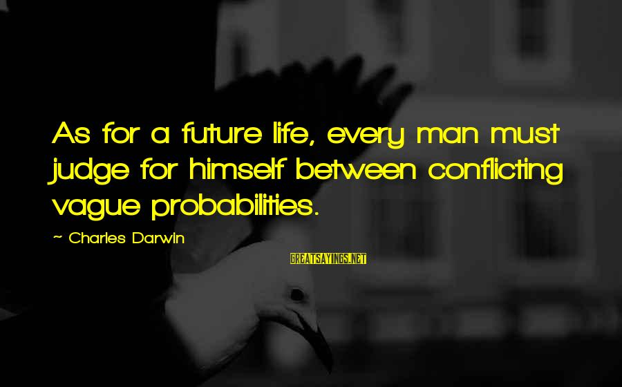 Probabilities Sayings By Charles Darwin: As for a future life, every man must judge for himself between conflicting vague probabilities.