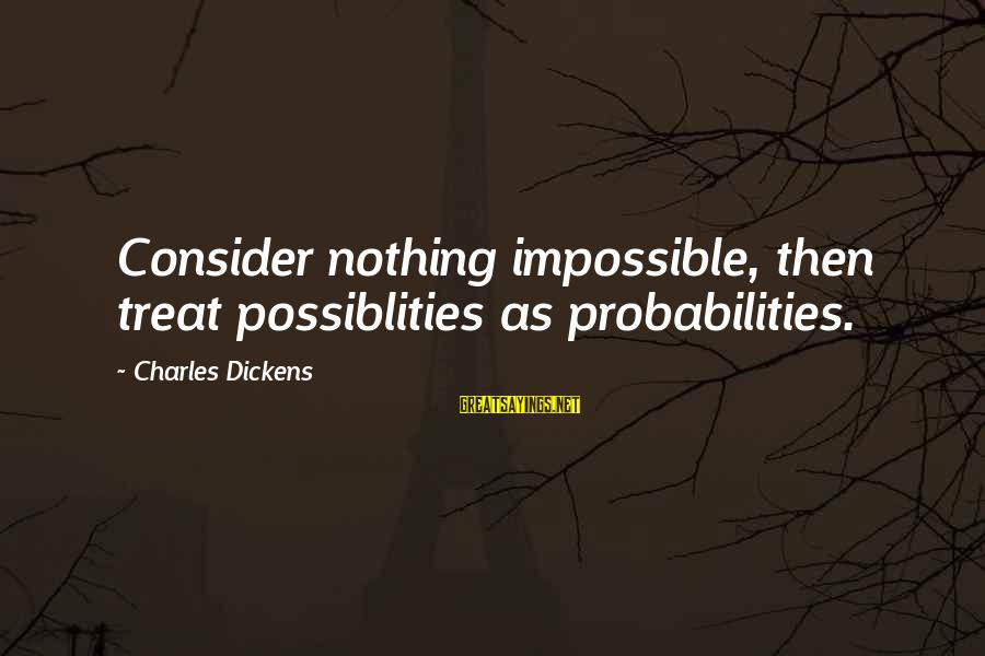 Probabilities Sayings By Charles Dickens: Consider nothing impossible, then treat possiblities as probabilities.