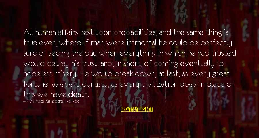 Probabilities Sayings By Charles Sanders Peirce: All human affairs rest upon probabilities, and the same thing is true everywhere. If man