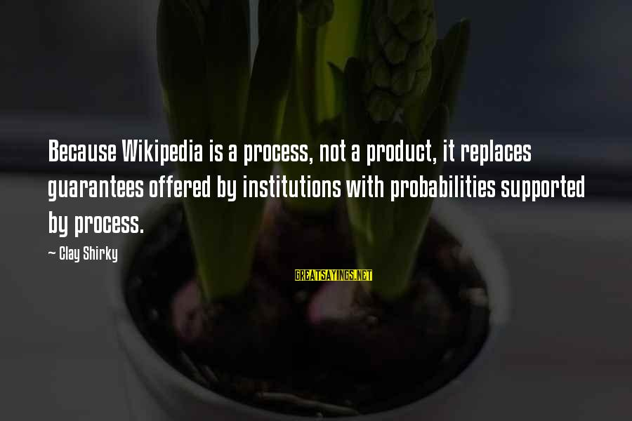 Probabilities Sayings By Clay Shirky: Because Wikipedia is a process, not a product, it replaces guarantees offered by institutions with