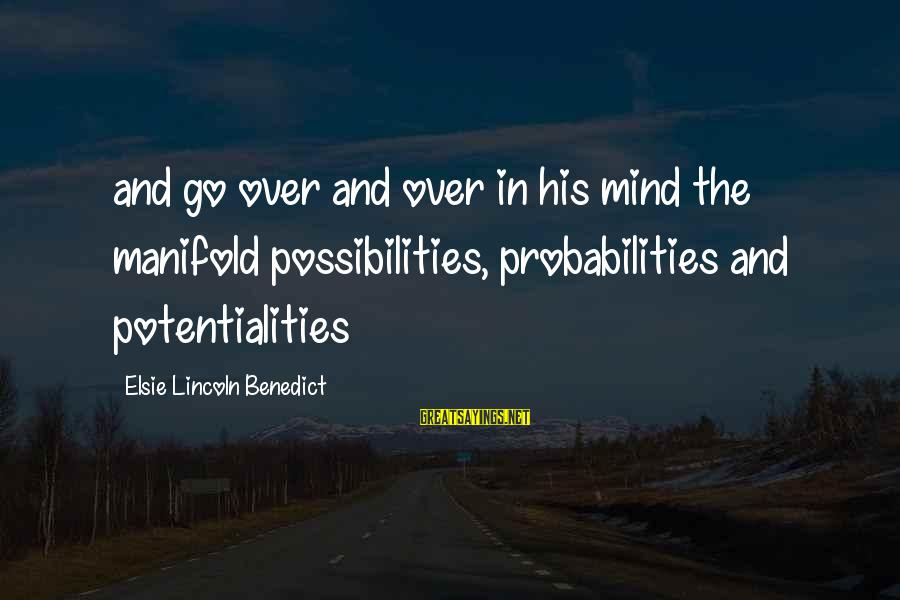 Probabilities Sayings By Elsie Lincoln Benedict: and go over and over in his mind the manifold possibilities, probabilities and potentialities