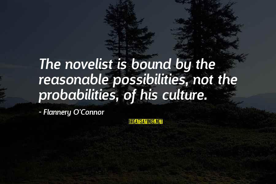 Probabilities Sayings By Flannery O'Connor: The novelist is bound by the reasonable possibilities, not the probabilities, of his culture.