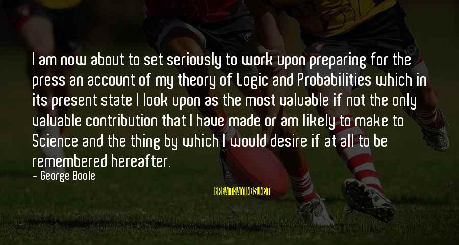 Probabilities Sayings By George Boole: I am now about to set seriously to work upon preparing for the press an