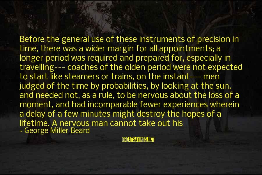 Probabilities Sayings By George Miller Beard: Before the general use of these instruments of precision in time, there was a wider
