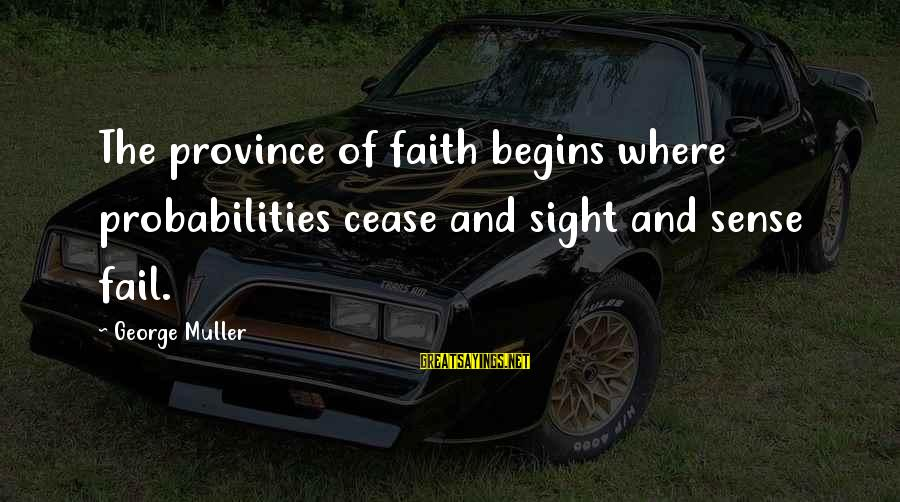Probabilities Sayings By George Muller: The province of faith begins where probabilities cease and sight and sense fail.