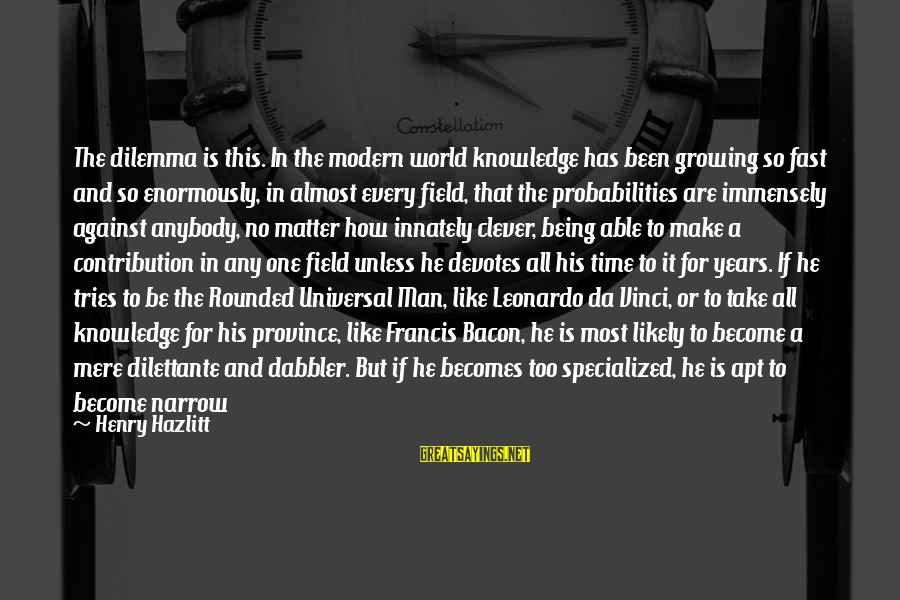 Probabilities Sayings By Henry Hazlitt: The dilemma is this. In the modern world knowledge has been growing so fast and