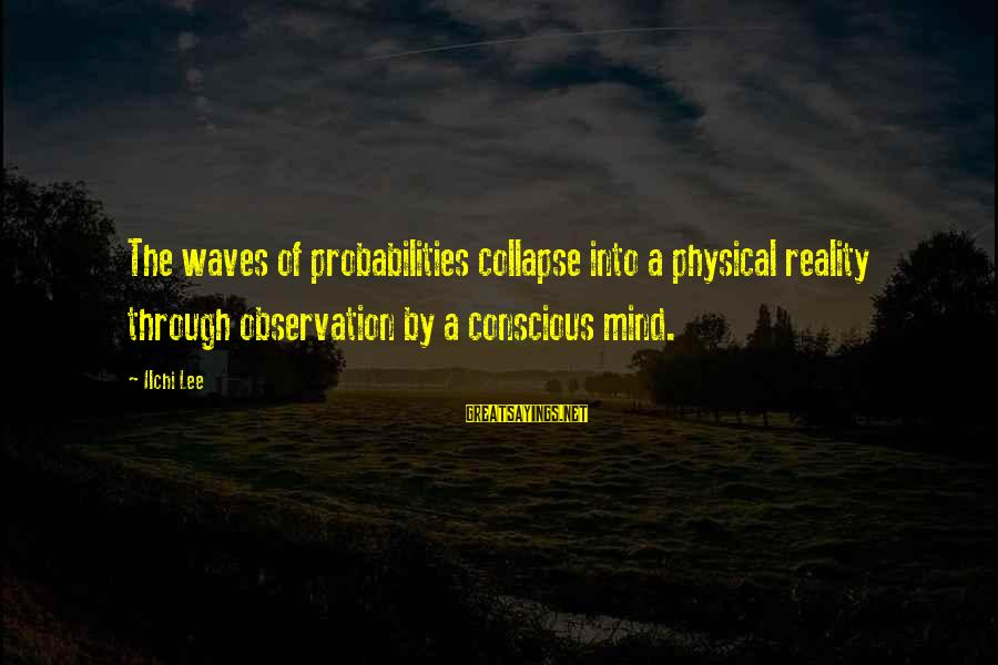 Probabilities Sayings By Ilchi Lee: The waves of probabilities collapse into a physical reality through observation by a conscious mind.