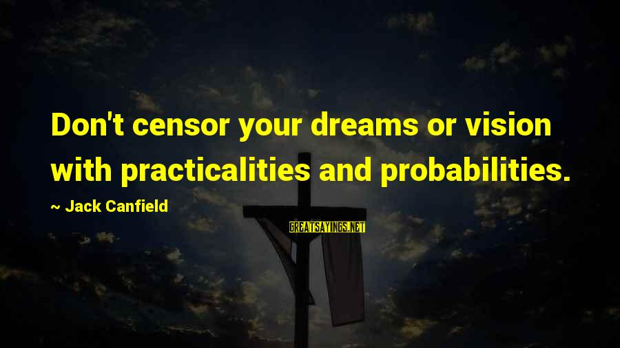 Probabilities Sayings By Jack Canfield: Don't censor your dreams or vision with practicalities and probabilities.