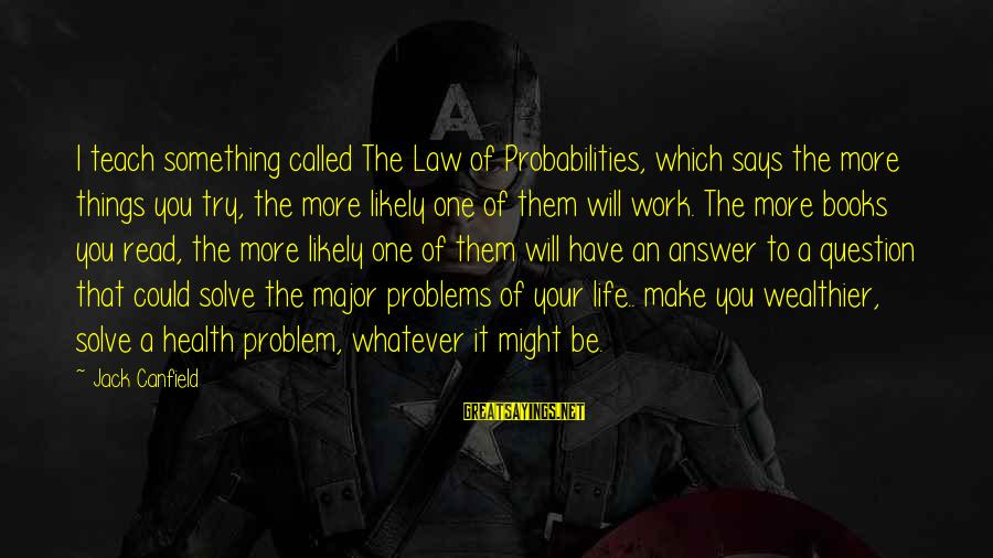 Probabilities Sayings By Jack Canfield: I teach something called The Law of Probabilities, which says the more things you try,