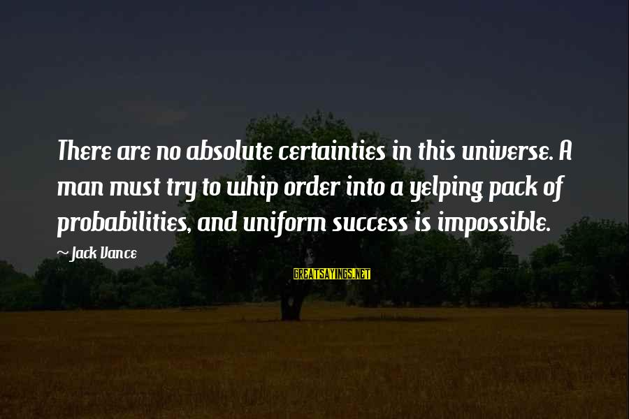 Probabilities Sayings By Jack Vance: There are no absolute certainties in this universe. A man must try to whip order