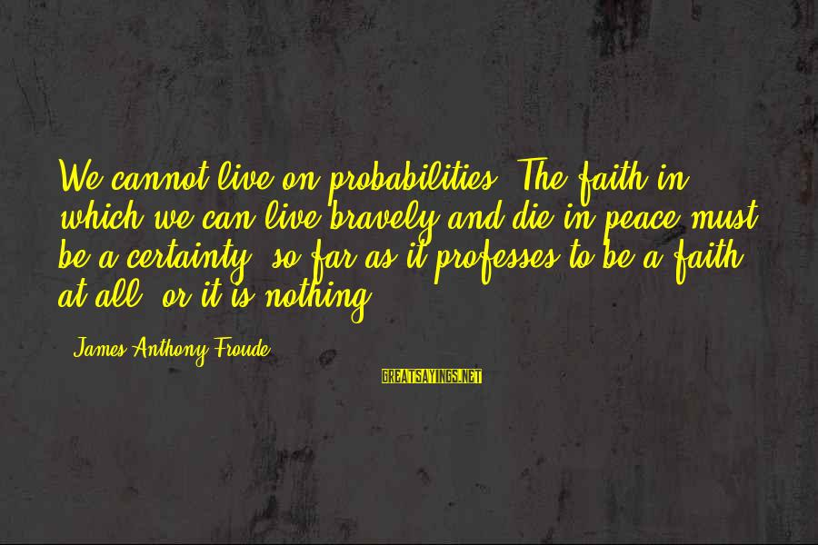 Probabilities Sayings By James Anthony Froude: We cannot live on probabilities. The faith in which we can live bravely and die