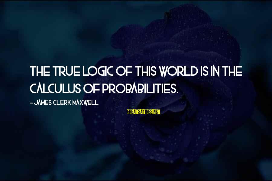 Probabilities Sayings By James Clerk Maxwell: The true logic of this world is in the calculus of probabilities.