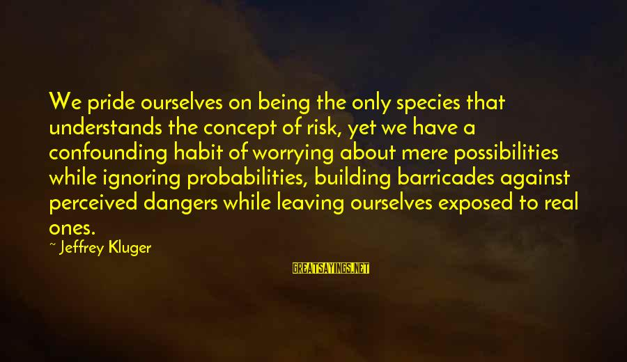 Probabilities Sayings By Jeffrey Kluger: We pride ourselves on being the only species that understands the concept of risk, yet
