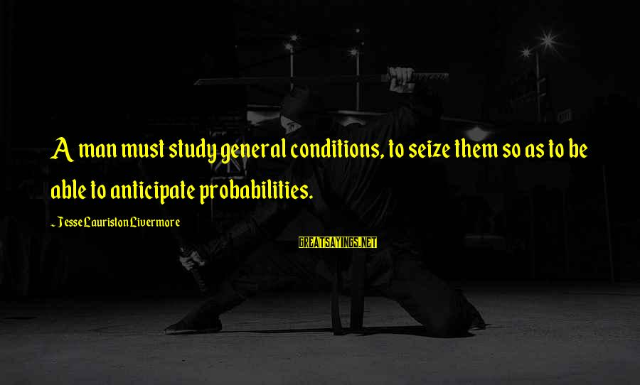 Probabilities Sayings By Jesse Lauriston Livermore: A man must study general conditions, to seize them so as to be able to