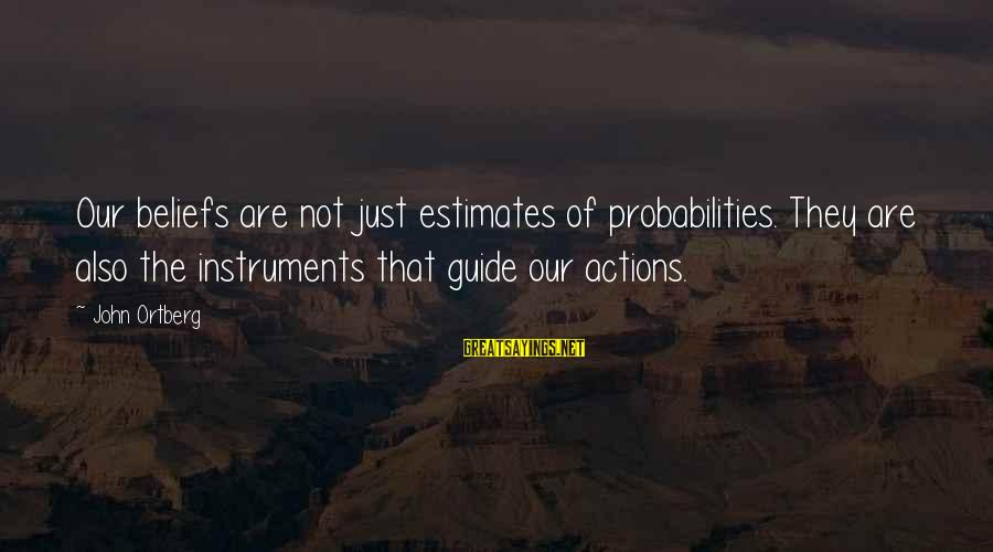 Probabilities Sayings By John Ortberg: Our beliefs are not just estimates of probabilities. They are also the instruments that guide