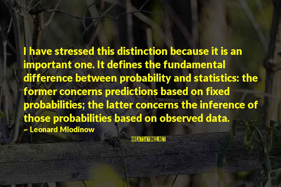 Probabilities Sayings By Leonard Mlodinow: I have stressed this distinction because it is an important one. It defines the fundamental