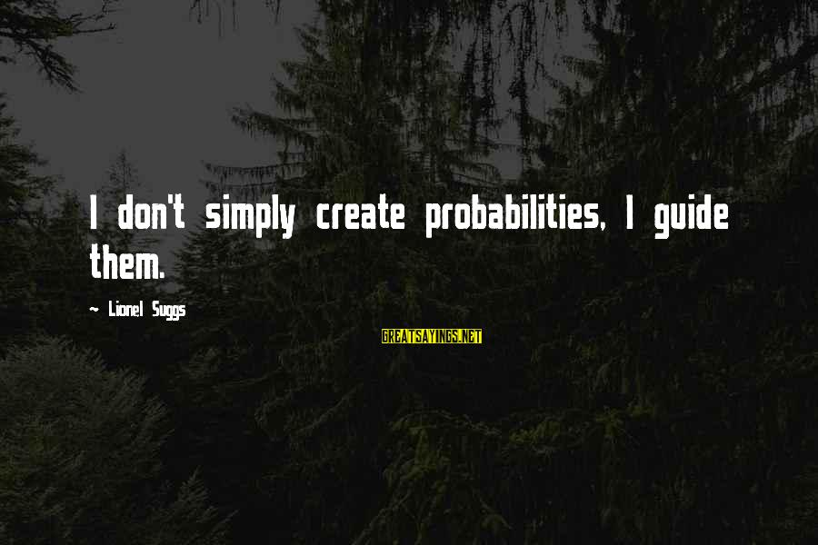 Probabilities Sayings By Lionel Suggs: I don't simply create probabilities, I guide them.