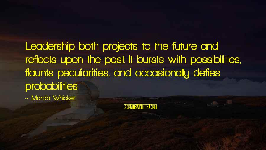 Probabilities Sayings By Marcia Whicker: Leadership both projects to the future and reflects upon the past. It bursts with possibilities,