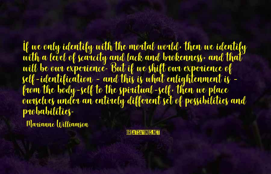 Probabilities Sayings By Marianne Williamson: If we only identify with the mortal world, then we identify with a level of