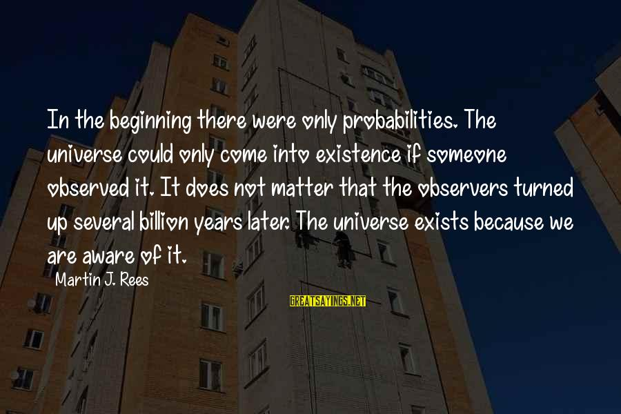 Probabilities Sayings By Martin J. Rees: In the beginning there were only probabilities. The universe could only come into existence if