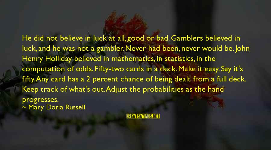 Probabilities Sayings By Mary Doria Russell: He did not believe in luck at all, good or bad. Gamblers believed in luck,