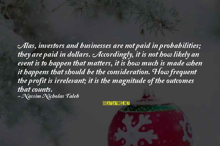 Probabilities Sayings By Nassim Nicholas Taleb: Alas, investors and businesses are not paid in probabilities; they are paid in dollars. Accordingly,