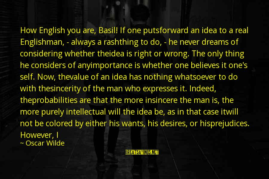 Probabilities Sayings By Oscar Wilde: How English you are, Basil! If one putsforward an idea to a real Englishman, -