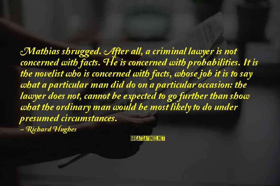 Probabilities Sayings By Richard Hughes: Mathias shrugged. After all, a criminal lawyer is not concerned with facts. He is concerned