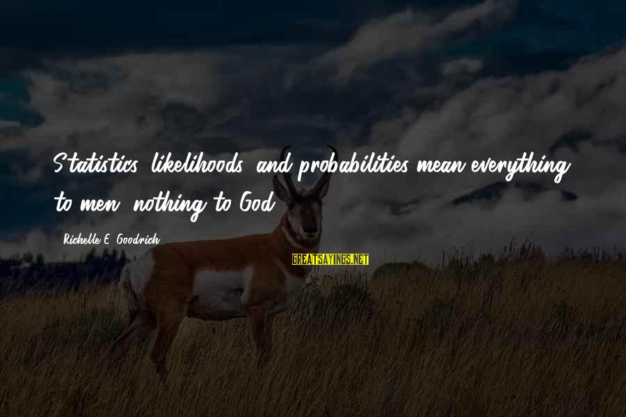 Probabilities Sayings By Richelle E. Goodrich: Statistics, likelihoods, and probabilities mean everything to men, nothing to God.