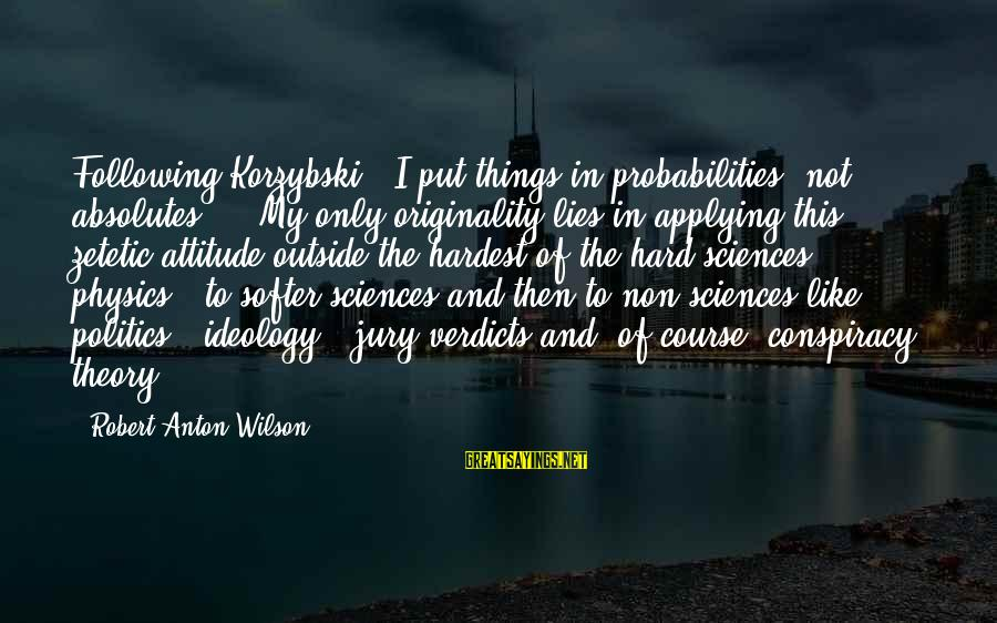 Probabilities Sayings By Robert Anton Wilson: Following Korzybski , I put things in probabilities, not absolutes ... My only originality lies