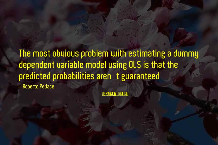 Probabilities Sayings By Roberto Pedace: The most obvious problem with estimating a dummy dependent variable model using OLS is that