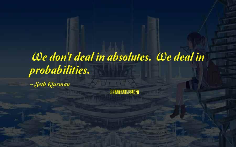 Probabilities Sayings By Seth Klarman: We don't deal in absolutes. We deal in probabilities.