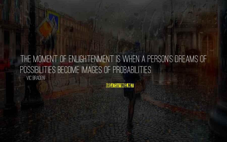 Probabilities Sayings By Vic Braden: The moment of enlightenment is when a person's dreams of possibilities become images of probabilities.