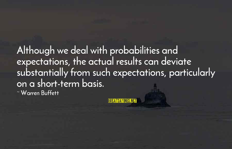 Probabilities Sayings By Warren Buffett: Although we deal with probabilities and expectations, the actual results can deviate substantially from such