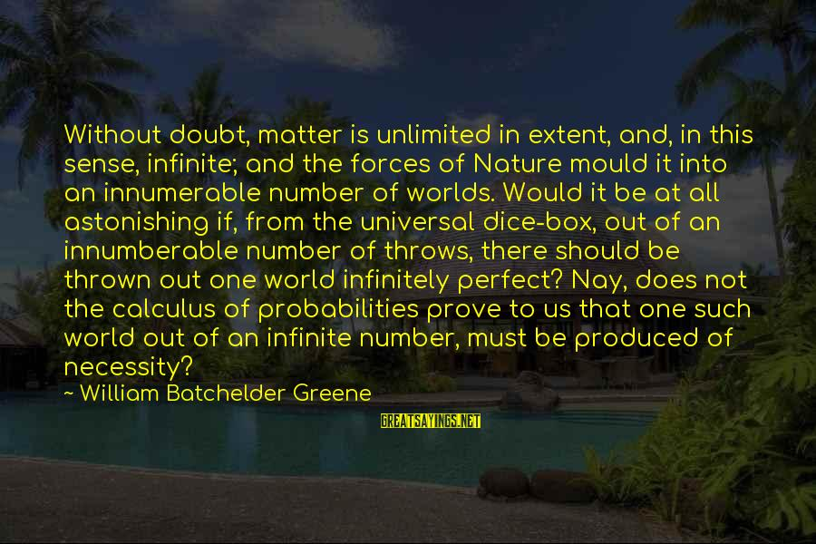 Probabilities Sayings By William Batchelder Greene: Without doubt, matter is unlimited in extent, and, in this sense, infinite; and the forces