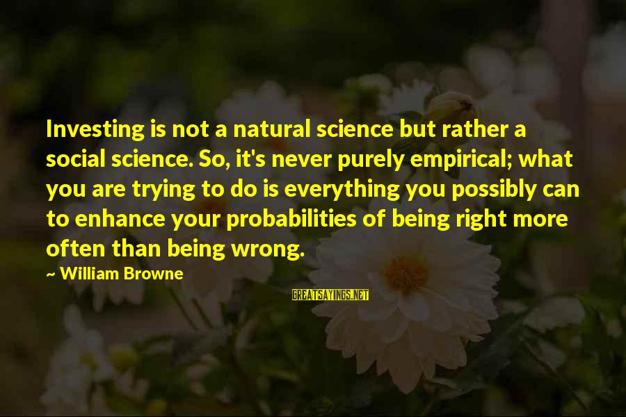 Probabilities Sayings By William Browne: Investing is not a natural science but rather a social science. So, it's never purely