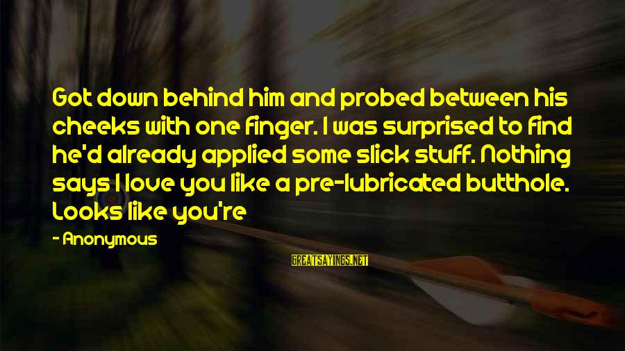 Probed Sayings By Anonymous: Got down behind him and probed between his cheeks with one finger. I was surprised