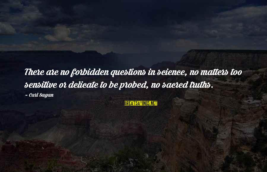 Probed Sayings By Carl Sagan: There are no forbidden questions in science, no matters too sensitive or delicate to be