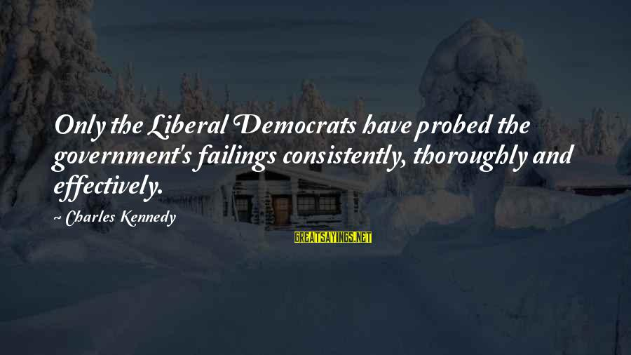 Probed Sayings By Charles Kennedy: Only the Liberal Democrats have probed the government's failings consistently, thoroughly and effectively.