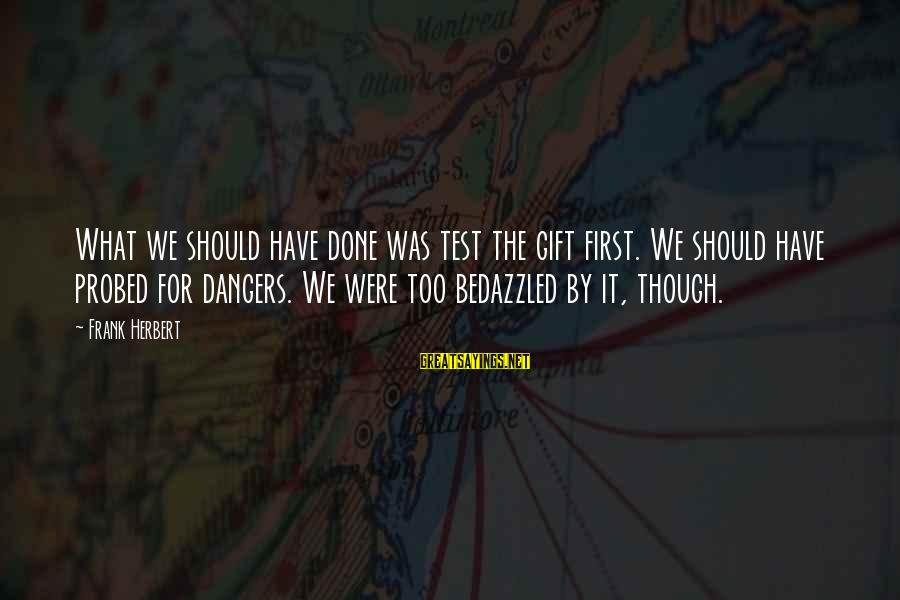 Probed Sayings By Frank Herbert: What we should have done was test the gift first. We should have probed for