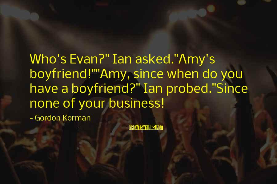 """Probed Sayings By Gordon Korman: Who's Evan?"""" Ian asked.""""Amy's boyfriend!""""""""Amy, since when do you have a boyfriend?"""" Ian probed.""""Since none"""