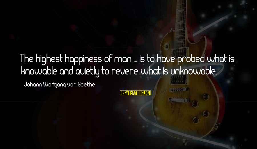 Probed Sayings By Johann Wolfgang Von Goethe: The highest happiness of man ... is to have probed what is knowable and quietly