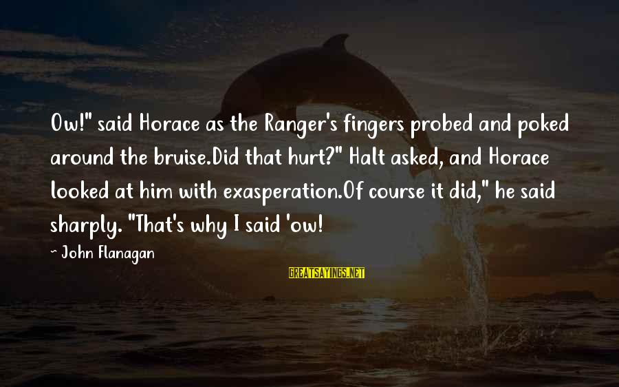 """Probed Sayings By John Flanagan: Ow!"""" said Horace as the Ranger's fingers probed and poked around the bruise.Did that hurt?"""""""